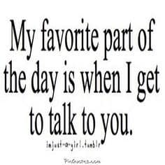 My Favorite Part Of The Day Is When I Ge To Talk To You
