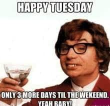 Happy Tuesday Only 3 More Days Till The Weekend