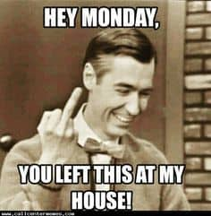 Hey Monday You Left This At My House Funny Monday Meme