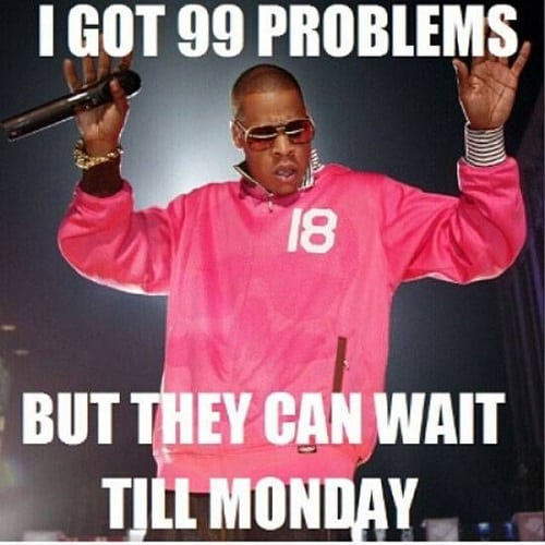 I Got 99 Problems But They Can Wait Till Monday Weekend Meme