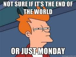 Not Sure If Its The End Of The World Or Just Monday