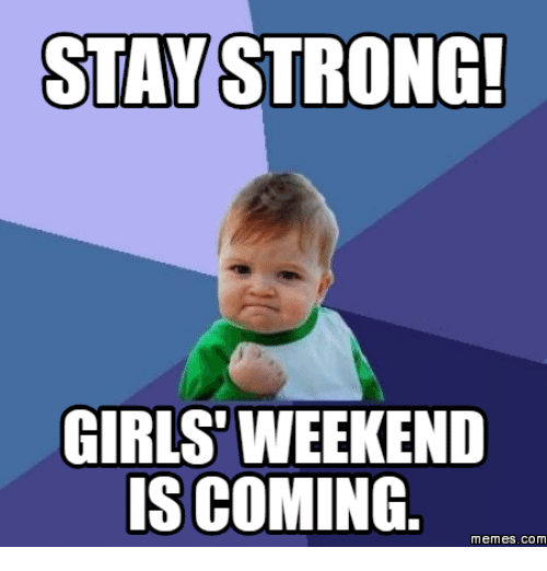 Stay Strong Girls Weekend Is Coming Funny Memes